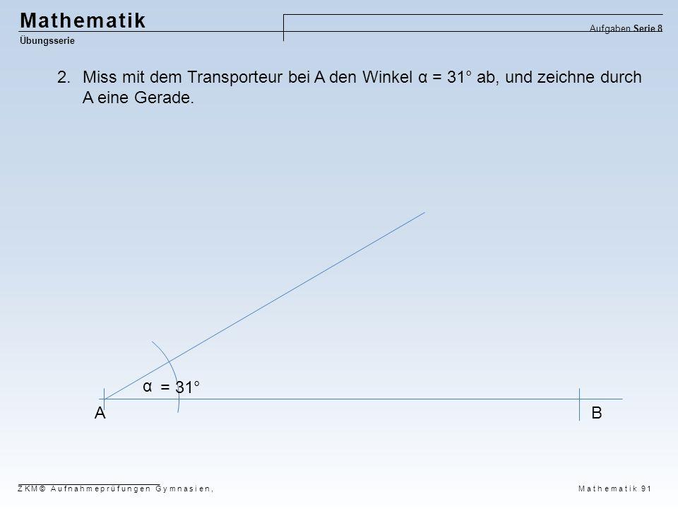 Mathematik Übungsserie Aufgaben Serie 8 ZKM© Aufnahmeprüfungen Gymnasien, Mathematik 91 AB α = 31° 2.Miss mit dem Transporteur bei A den Winkel α = 31