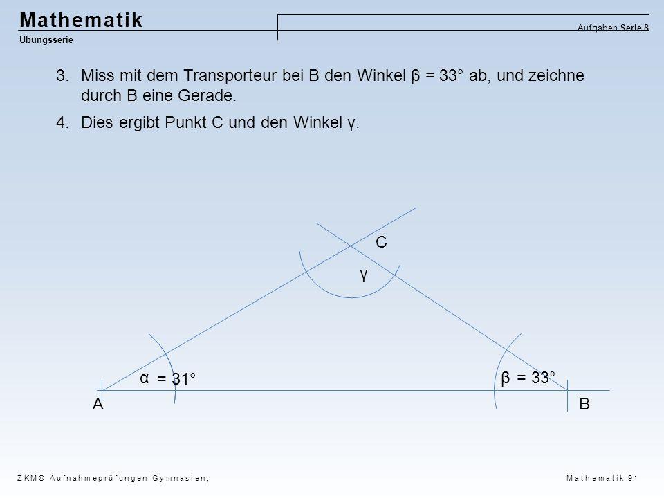 Mathematik Übungsserie Aufgaben Serie 8 ZKM© Aufnahmeprüfungen Gymnasien, Mathematik 91 AB αβ = 31° = 33° 3.Miss mit dem Transporteur bei B den Winkel