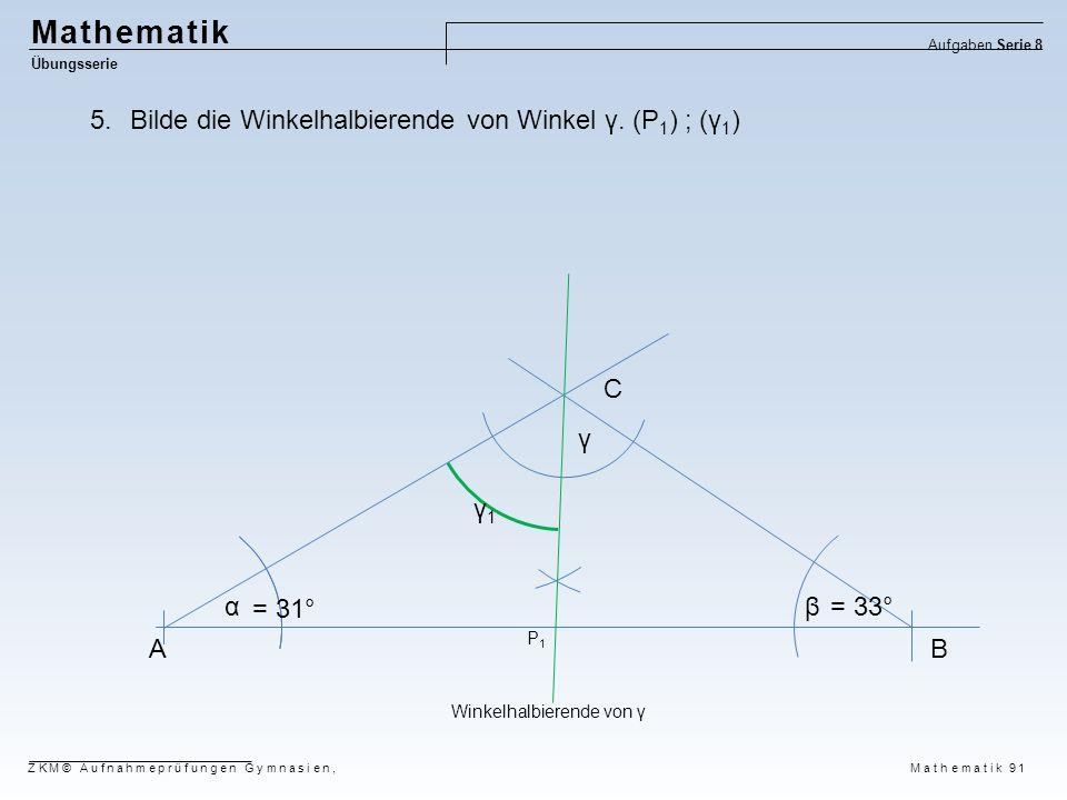 Mathematik Übungsserie Aufgaben Serie 8 ZKM© Aufnahmeprüfungen Gymnasien, Mathematik 91 AB C αβ γ P1P1 = 31° = 33° Winkelhalbierende von γ 5.Bilde die