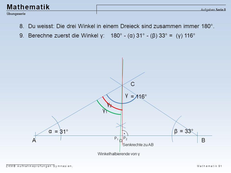AB C αβ γ γ2γ2 γ1γ1 P2P2 P1P1  = 31° = 33° = 116° Winkelhalbierende von γ Senkrechte zu AB Mathematik Übungsserie Aufgaben Serie 8 ZKM© Aufnahmeprüfu