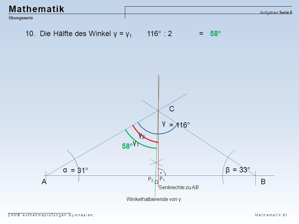 AB C αβ γ P1P1 P2P2  = 31° = 33° = 116° Winkelhalbierende von γ Senkrechte zu AB Mathematik Übungsserie Aufgaben Serie 8 ZKM© Aufnahmeprüfungen Gymna