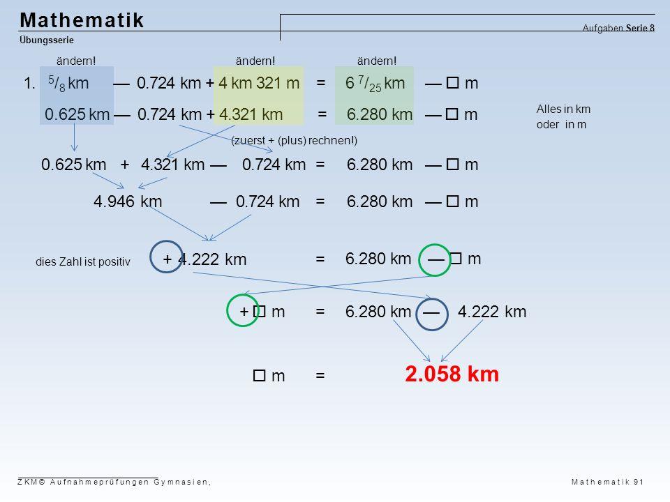Mathematik Übungsserie Aufgaben Serie 8 ZKM© Aufnahmeprüfungen Gymnasien, Mathematik 91 1. 5 / 8 km — 0.724 km + 4 km 321 m = 6 7 / 25 km —  m 0.625