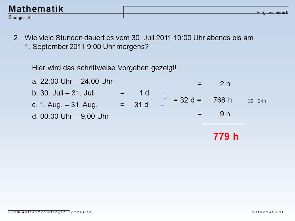 Mathematik Übungsserie Aufgaben Serie 8 ZKM© Aufnahmeprüfungen Gymnasien, Mathematik 91 2.Wie viele Stunden dauert es vom 30. Juli 2011 10:00 Uhr aben