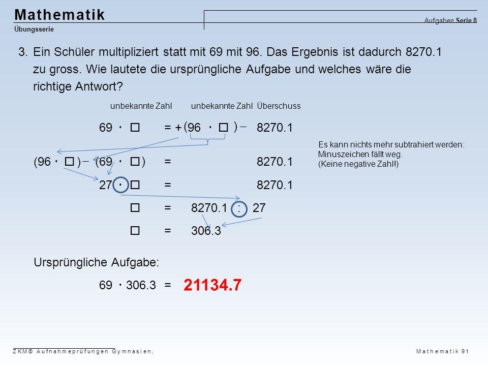 Mathematik Übungsserie Aufgaben Serie 8 ZKM© Aufnahmeprüfungen Gymnasien, Mathematik 91 3.Ein Schüler multipliziert statt mit 69 mit 96. Das Ergebnis