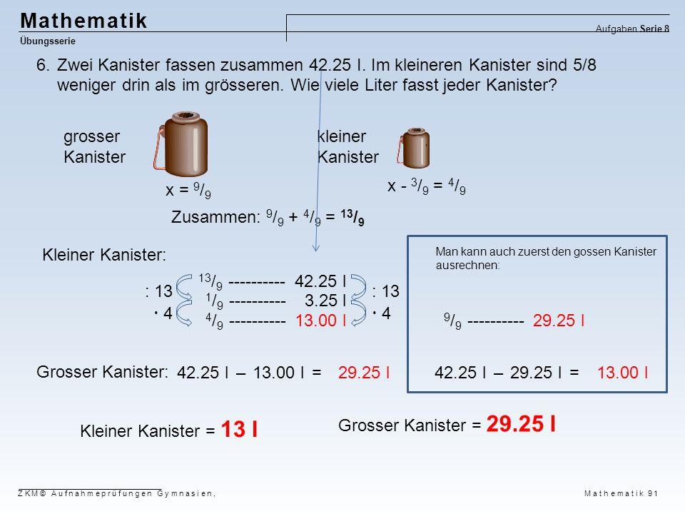 Mathematik Übungsserie Aufgaben Serie 8 ZKM© Aufnahmeprüfungen Gymnasien, Mathematik 91 6.Zwei Kanister fassen zusammen 42.25 I. Im kleineren Kanister