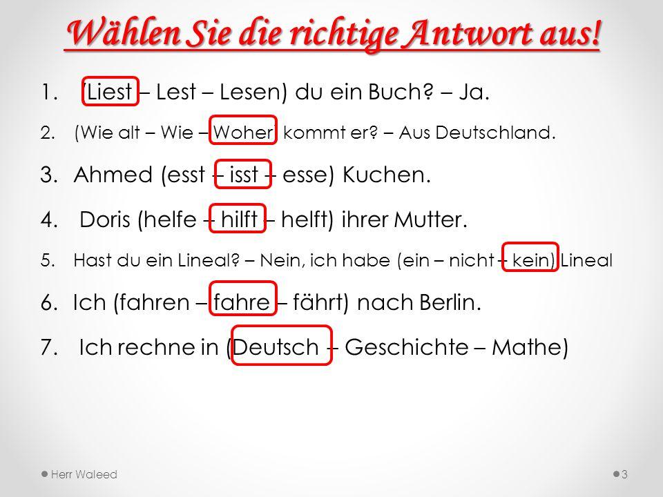 Wählen Sie die richtige Antwort aus! 1. (Liest – Lest – Lesen) du ein Buch? – Ja. 2.(Wie alt – Wie – Woher) kommt er? – Aus Deutschland. 3.Ahmed (esst