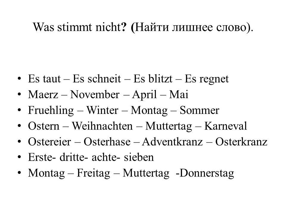 Was stimmt nicht? (Найти лишнее слово). Es taut – Es schneit – Es blitzt – Es regnet Maerz – November – April – Mai Fruehling – Winter – Montag – Somm