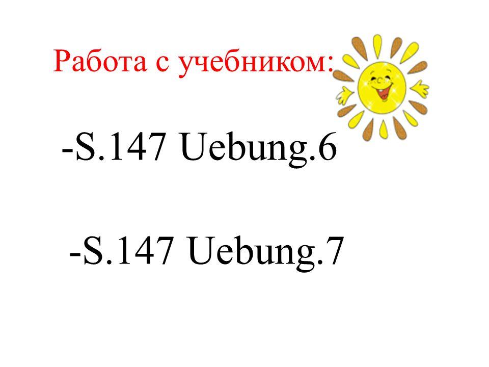 Работа с учебником: -S.147 Uebung.6 -S.147 Uebung.7