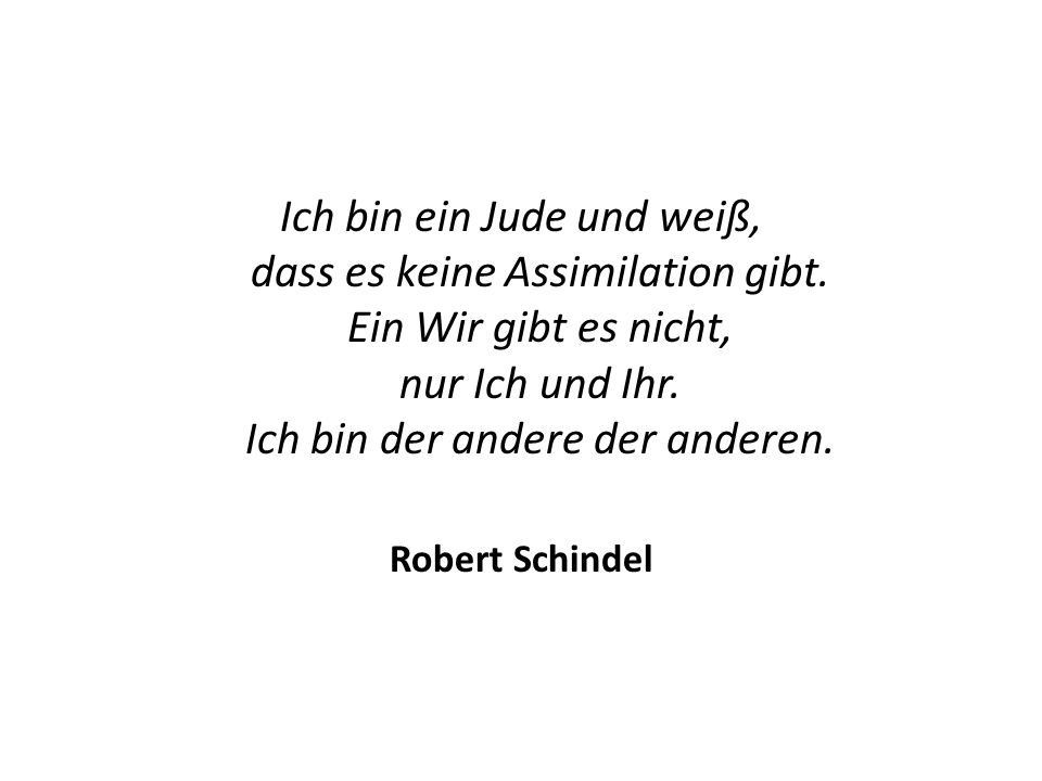 Ich bin ein Jude und weiß, dass es keine Assimilation gibt. Ein Wir gibt es nicht, nur Ich und Ihr. Ich bin der andere der anderen. Robert Schindel