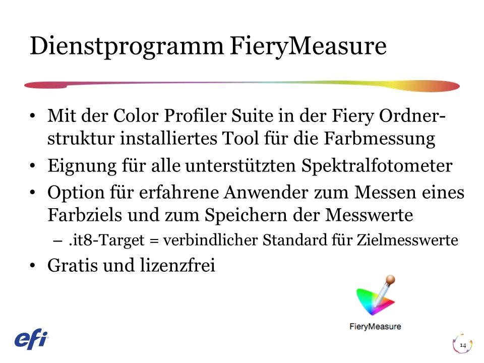 14 Mit der Color Profiler Suite in der Fiery Ordner struktur installiertes Tool für die Farbmessung Eignung für alle unterstützten Spektralfotometer Option für erfahrene Anwender zum Messen eines Farbziels und zum Speichern der Messwerte –.it8-Target = verbindlicher Standard für Zielmesswerte Gratis und lizenzfrei Dienstprogramm FieryMeasure