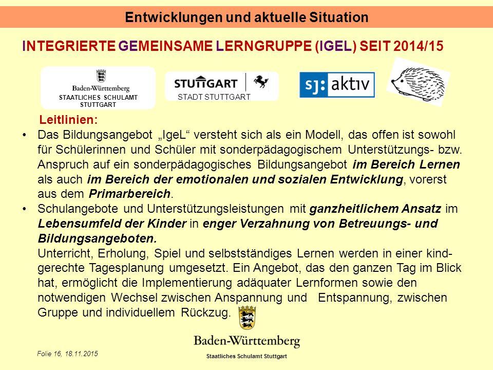 Staatliches Schulamt Stuttgart Folie 16, 18.11.2015 Entwicklungen und aktuelle Situation STAATLICHES SCHULAMT STUTTGART STADT STUTTGART INTEGRIERTE GE