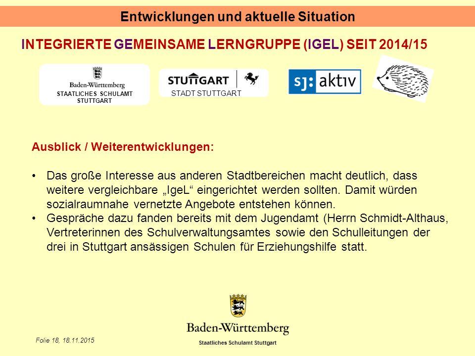 """Staatliches Schulamt Stuttgart Folie 18, 18.11.2015 Entwicklungen und aktuelle Situation STAATLICHES SCHULAMT STUTTGART STADT STUTTGART INTEGRIERTE GEMEINSAME LERNGRUPPE (IGEL) SEIT 2014/15 Ausblick / Weiterentwicklungen: Das große Interesse aus anderen Stadtbereichen macht deutlich, dass weitere vergleichbare """"IgeL eingerichtet werden sollten."""