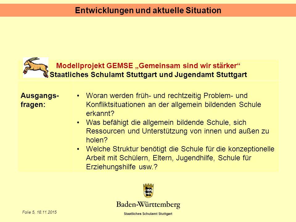"""Staatliches Schulamt Stuttgart Folie 5, 18.11.2015 Entwicklungen und aktuelle Situation Modellprojekt GEMSE """"Gemeinsam sind wir stärker Staatliches Schulamt Stuttgart und Jugendamt Stuttgart Ausgangs- fragen: Woran werden früh- und rechtzeitig Problem- und Konfliktsituationen an der allgemein bildenden Schule erkannt."""
