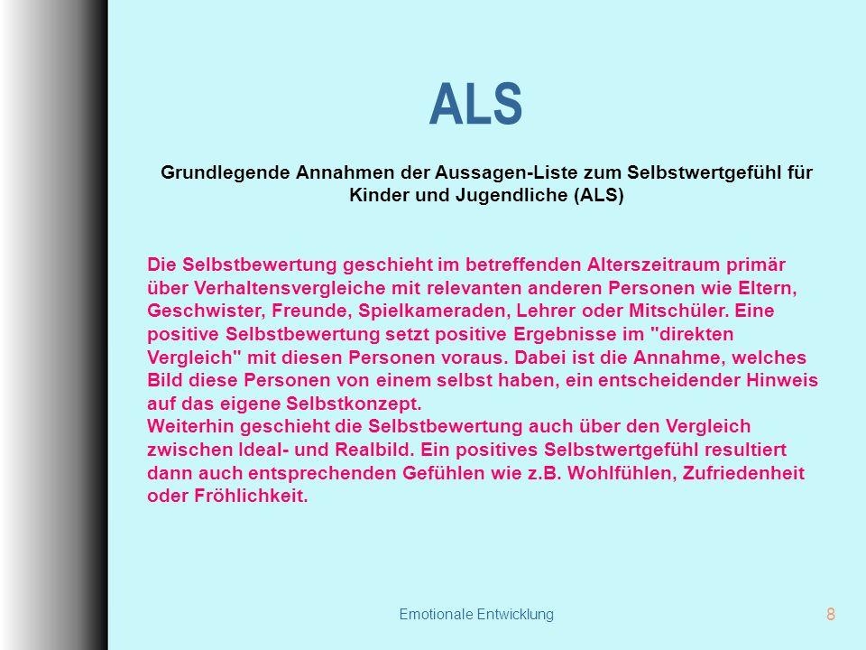 Emotionale Entwicklung 8 ALS Grundlegende Annahmen der Aussagen-Liste zum Selbstwertgefühl für Kinder und Jugendliche (ALS) Die Selbstbewertung geschieht im betreffenden Alterszeitraum primär über Verhaltensvergleiche mit relevanten anderen Personen wie Eltern, Geschwister, Freunde, Spielkameraden, Lehrer oder Mitschüler.