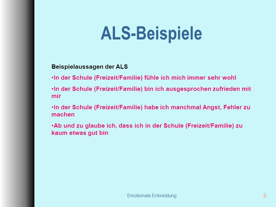 Emotionale Entwicklung 9 ALS-Beispiele Beispielaussagen der ALS In der Schule (Freizeit/Familie) fühle ich mich immer sehr wohl In der Schule (Freizei
