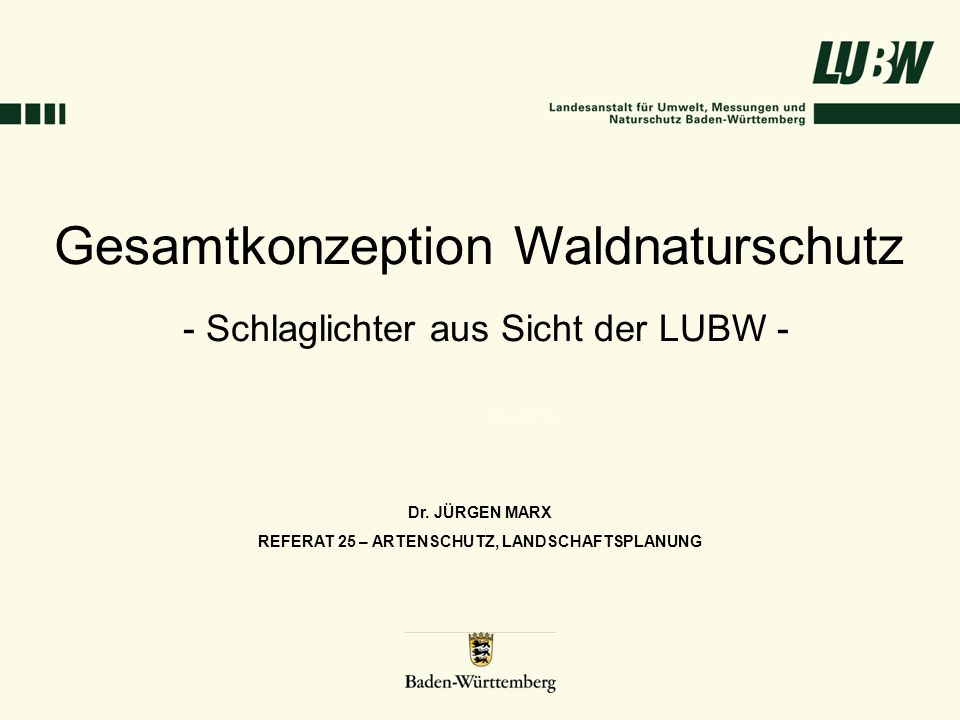 Gesamtkonzeption Waldnaturschutz - Schlaglichter aus Sicht der LUBW - Dr. JÜRGEN MARX REFERAT 25 – ARTENSCHUTZ, LANDSCHAFTSPLANUNG