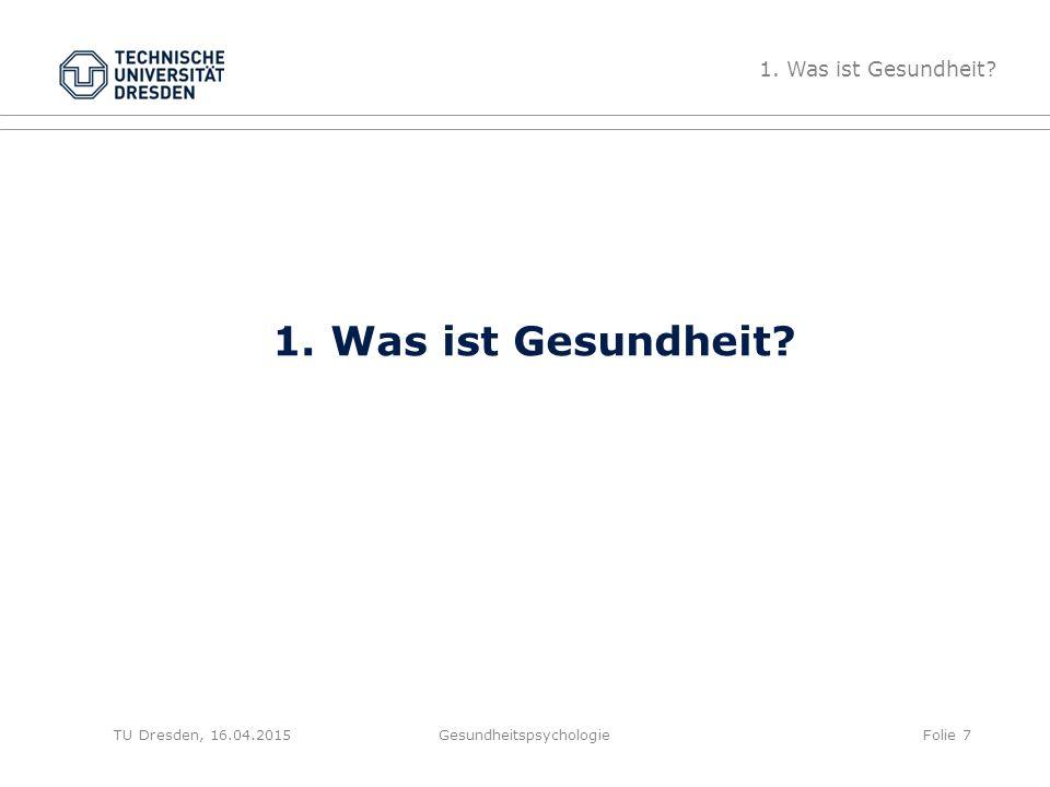 1. Was ist Gesundheit? Gesundheitspsychologie 1. Was ist Gesundheit? Folie 7TU Dresden, 16.04.2015