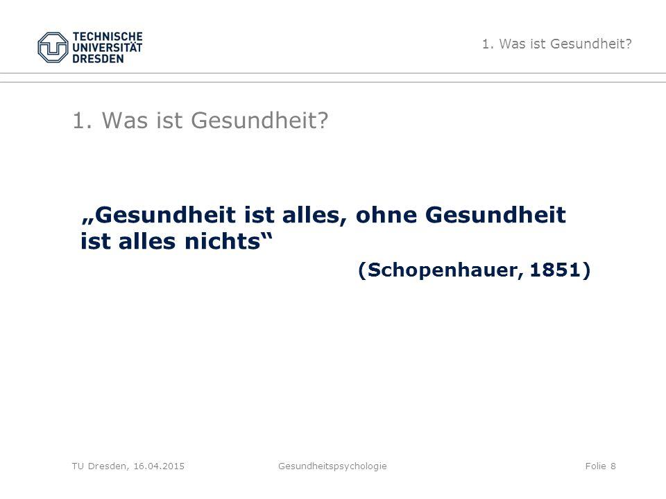 """1. Was ist Gesundheit? """"Gesundheit ist alles, ohne Gesundheit ist alles nichts"""" (Schopenhauer, 1851) Gesundheitspsychologie 1. Was ist Gesundheit? Fol"""