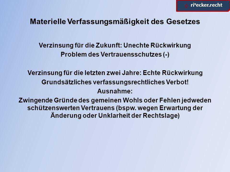 ϱ. ri x ecker.recht Materielle Verfassungsmäßigkeit des Gesetzes Verzinsung für die Zukunft: Unechte Rückwirkung Problem des Vertrauensschutzes (-) Ve