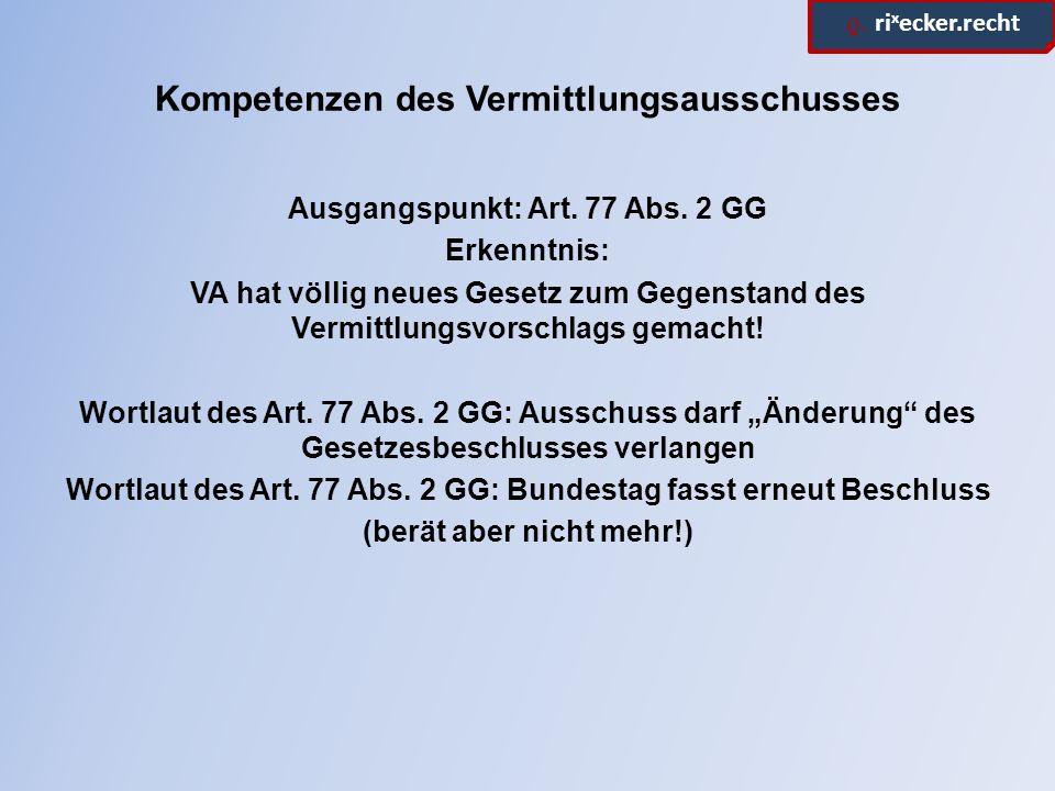 ϱ. ri x ecker.recht Kompetenzen des Vermittlungsausschusses Ausgangspunkt: Art. 77 Abs. 2 GG Erkenntnis: VA hat völlig neues Gesetz zum Gegenstand des
