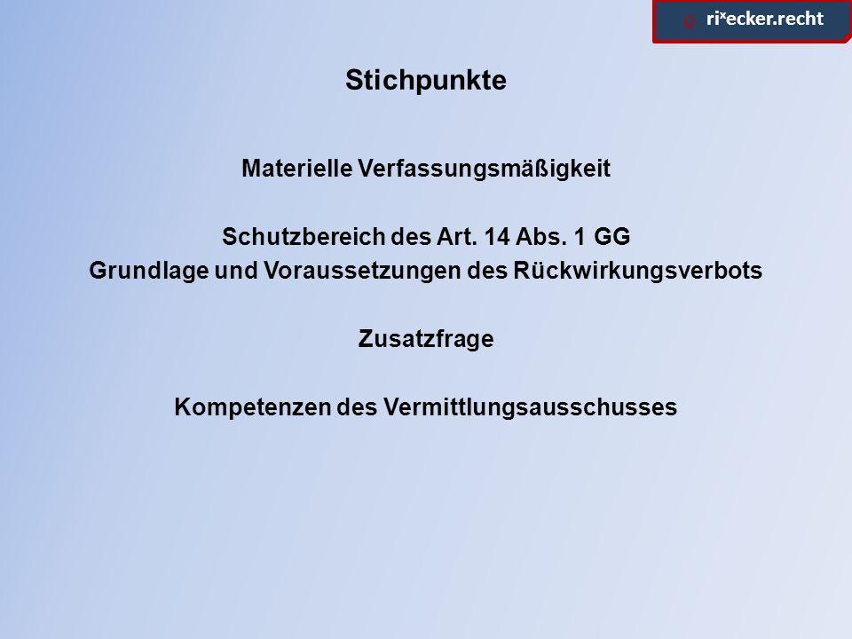 ϱ. ri x ecker.recht Stichpunkte Materielle Verfassungsmäßigkeit Schutzbereich des Art. 14 Abs. 1 GG Grundlage und Voraussetzungen des Rückwirkungsverb
