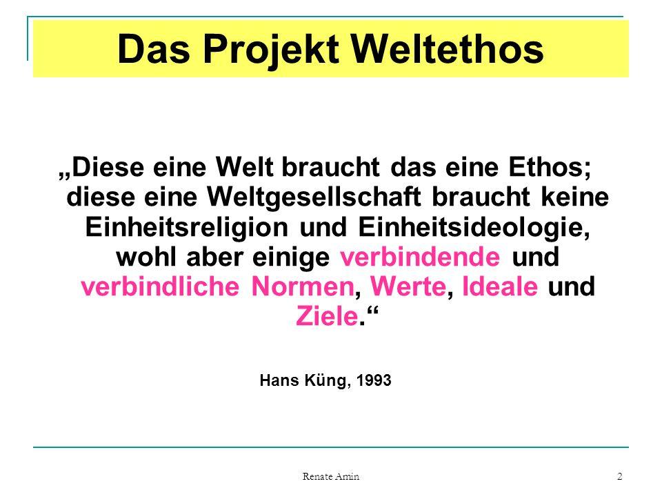 """Renate Amin 2 Das Projekt Weltethos """"Diese eine Welt braucht das eine Ethos; diese eine Weltgesellschaft braucht keine Einheitsreligion und Einheitsideologie, wohl aber einige verbindende und verbindliche Normen, Werte, Ideale und Ziele. Hans Küng, 1993"""