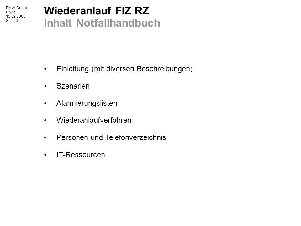BMW Group FZ-41 15.02.2005 Seite 6 Wiederanlauf FIZ RZ Inhalt Notfallhandbuch Einleitung (mit diversen Beschreibungen) Szenarien Alarmierungslisten Wi