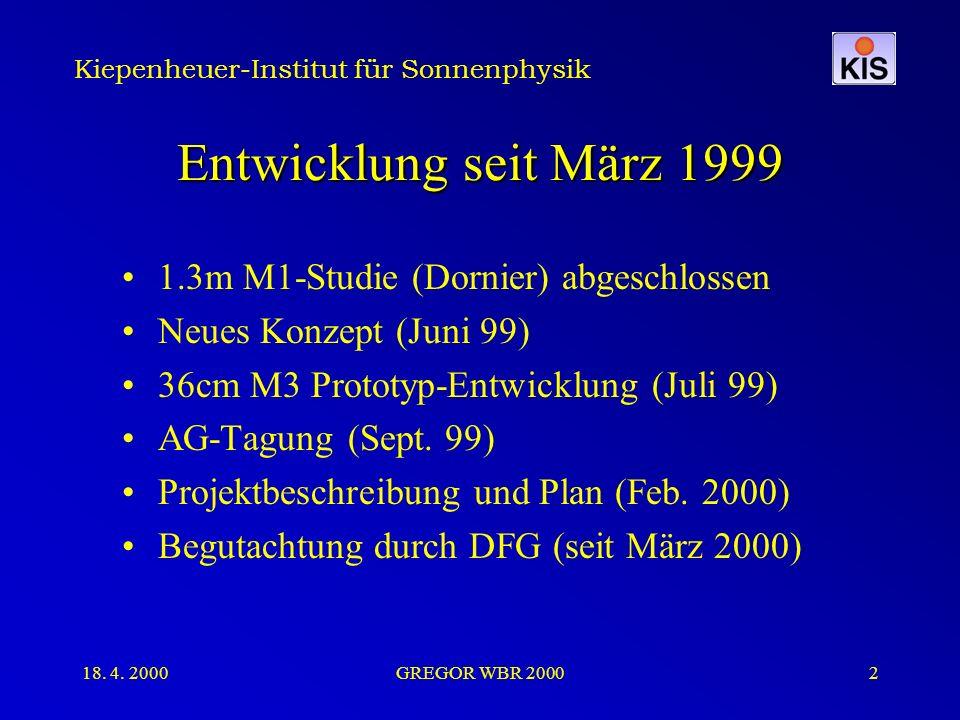 Kiepenheuer-Institut für Sonnenphysik 18. 4. 2000GREGOR WBR 20002 Entwicklung seit März 1999 1.3m M1-Studie (Dornier) abgeschlossen Neues Konzept (Jun
