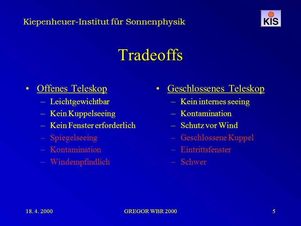Kiepenheuer-Institut für Sonnenphysik 18. 4. 2000GREGOR WBR 20005 Tradeoffs Offenes Teleskop –Leichtgewichtbar –Kein Kuppelseeing –Kein Fenster erford