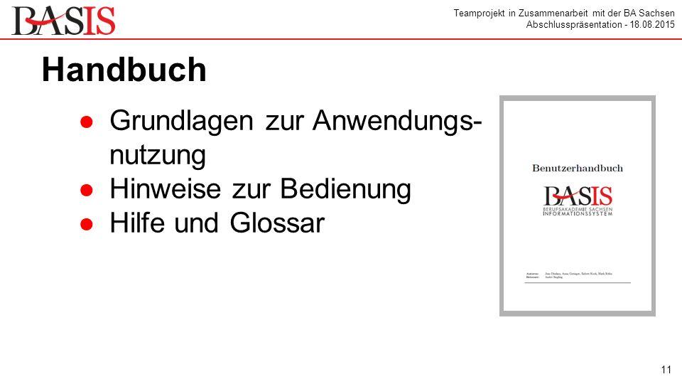 Teamprojekt in Zusammenarbeit mit der BA Sachsen Abschlusspräsentation - 18.08.2015 Handbuch ●Grundlagen zur Anwendungs- nutzung ●Hinweise zur Bedienung ●Hilfe und Glossar 11