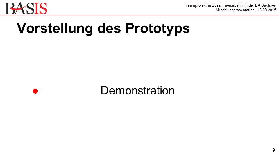 Teamprojekt in Zusammenarbeit mit der BA Sachsen Abschlusspräsentation - 18.08.2015 Vorstellung des Prototyps ●Demonstration 9
