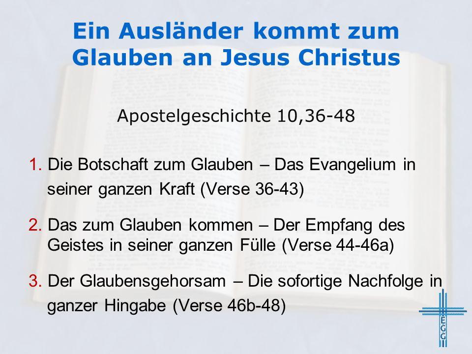 Ein Ausländer kommt zum Glauben an Jesus Christus Apostelgeschichte 10,36-48 1. Die Botschaft zum Glauben – Das Evangelium in seiner ganzen Kraft (Ver