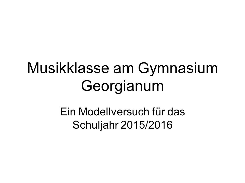 Musikklasse am Gymnasium Georgianum Ein Modellversuch für das Schuljahr 2015/2016