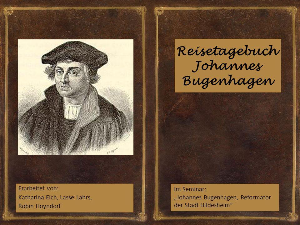 """Reisetagebuch Johannes Bugenhagen Erarbeitet von: Katharina Eich, Lasse Lahrs, Robin Hoyndorf Im Seminar: """"Johannes Bugenhagen, Reformator der Stadt H"""