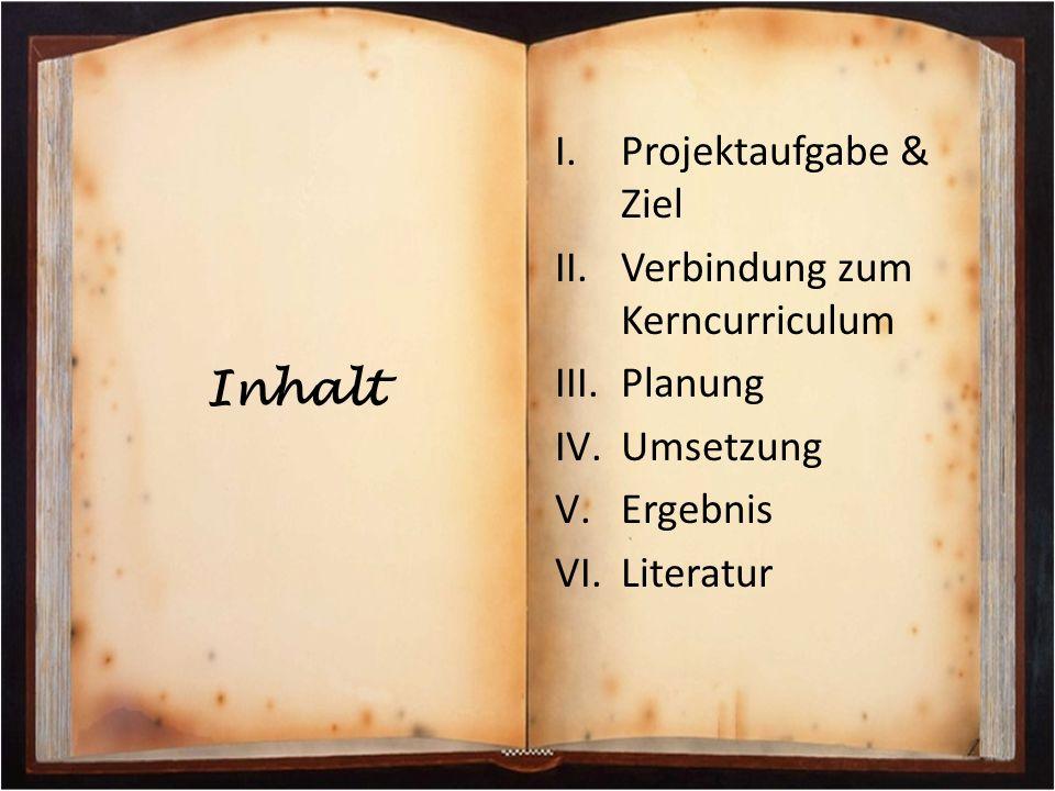 Inhalt I.Projektaufgabe & Ziel II.Verbindung zum Kerncurriculum III.Planung IV.Umsetzung V.Ergebnis VI.Literatur