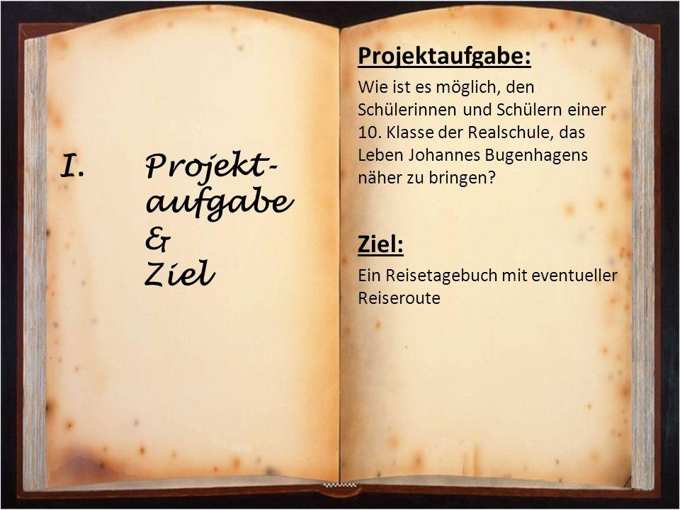 I.Projekt- aufgabe & Ziel Projektaufgabe: Wie ist es möglich, den Schülerinnen und Schülern einer 10. Klasse der Realschule, das Leben Johannes Bugenh