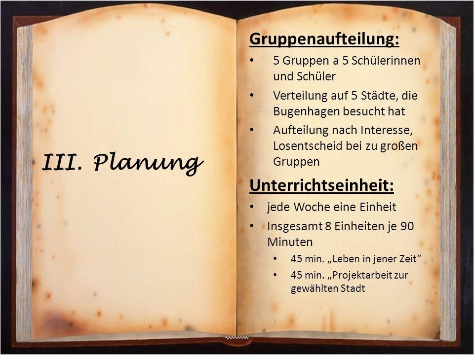 III. Planung Gruppenaufteilung: 5 Gruppen a 5 Schülerinnen und Schüler Verteilung auf 5 Städte, die Bugenhagen besucht hat Aufteilung nach Interesse,
