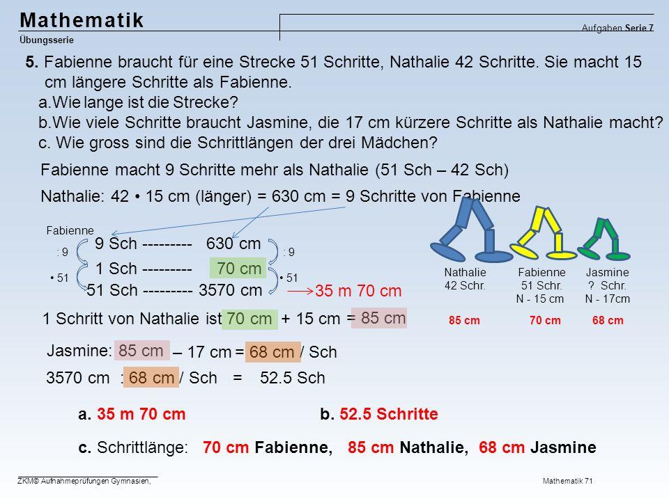 = 68 cm / Sch = 85 cm Mathematik Übungsserie Aufgaben Serie 7 ZKM© Aufnahmeprüfungen Gymnasien, Mathematik 71 Nathalie: 42 15 cm (länger) = 630 cm = 9 Schritte von Fabienne 5.