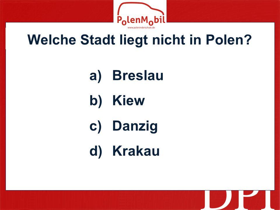 Welche Stadt liegt nicht in Polen? a)Breslau b)Kiew c)Danzig d)Krakau