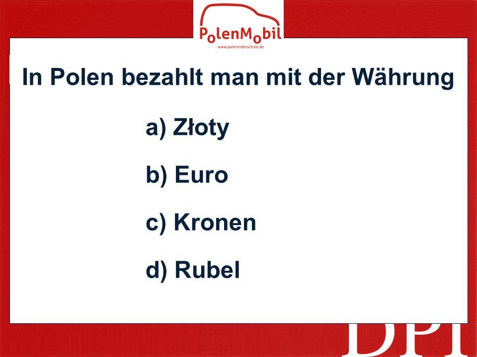 a) Złoty b) Euro c) Kronen d) Rubel In Polen bezahlt man mit der Währung