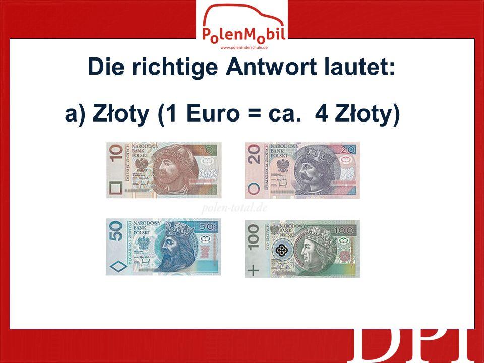 Die richtige Antwort lautet: a) Złoty (1 Euro = ca. 4 Złoty)
