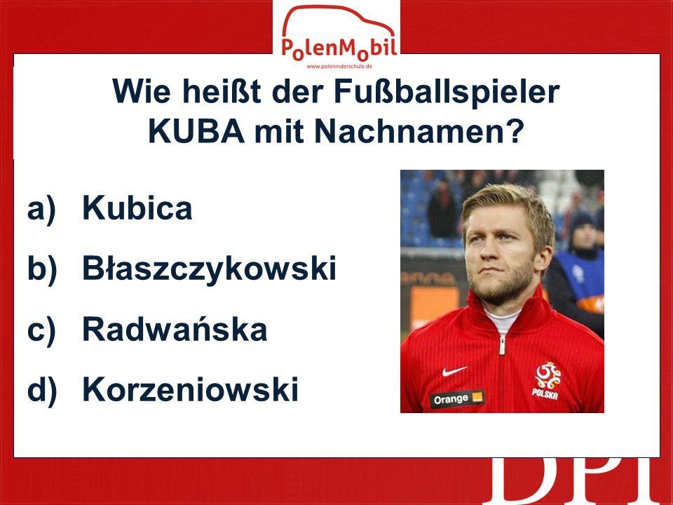Wie heißt der Fußballspieler KUBA mit Nachnamen? a)Kubica b)Błaszczykowski c)Radwańska d)Korzeniowski