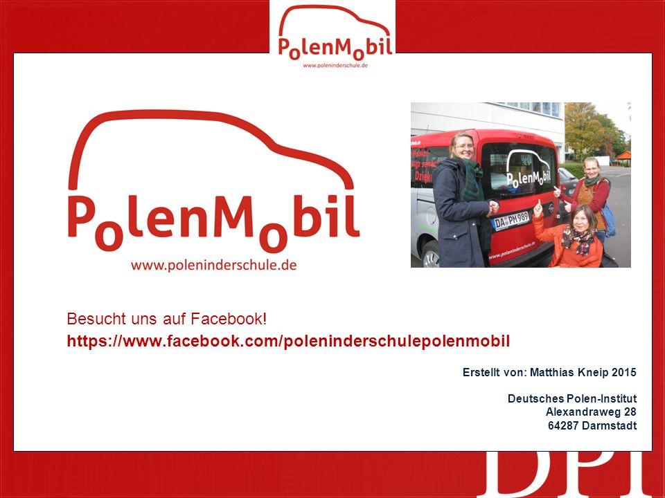 Besucht uns auf Facebook! https://www.facebook.com/poleninderschulepolenmobil Erstellt von: Matthias Kneip 2015 Deutsches Polen-Institut Alexandraweg