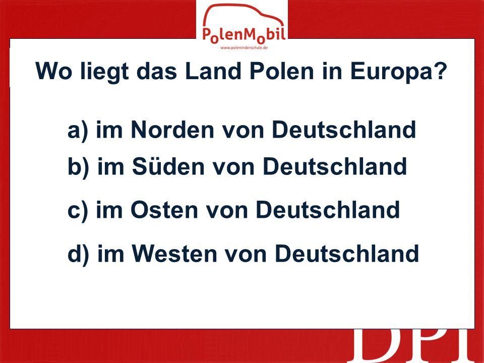 Wo liegt das Land Polen in Europa? a) im Norden von Deutschland b) im Süden von Deutschland c) im Osten von Deutschland d) im Westen von Deutschland
