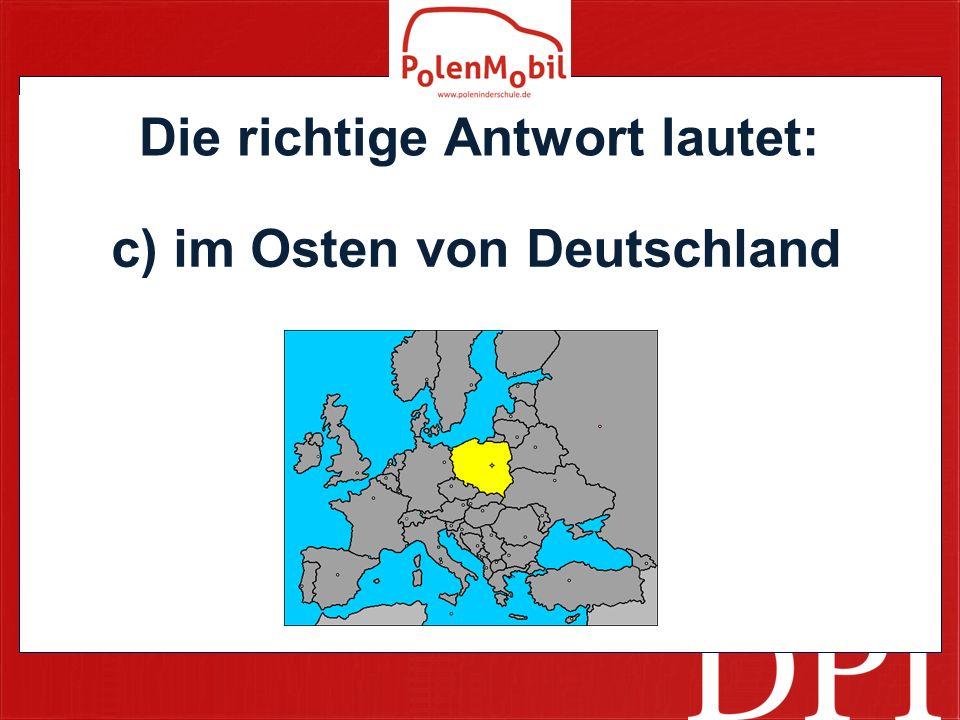 Die richtige Antwort lautet: c) im Osten von Deutschland