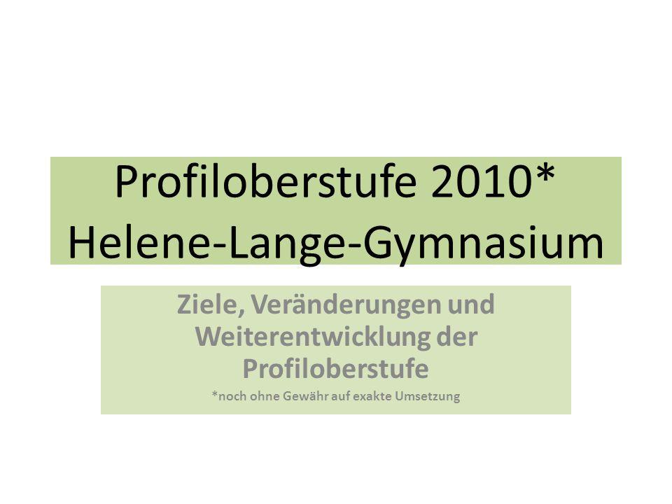 Profiloberstufe 2010* Helene-Lange-Gymnasium Ziele, Veränderungen und Weiterentwicklung der Profiloberstufe *noch ohne Gewähr auf exakte Umsetzung