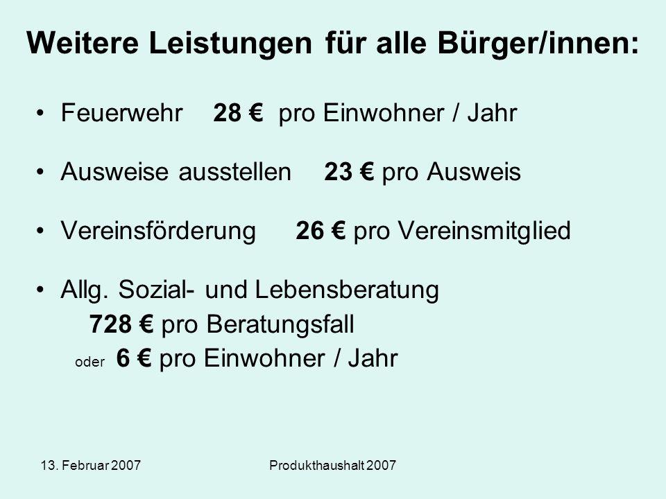 13. Februar 2007Produkthaushalt 2007 Weitere Leistungen für alle Bürger/innen: Feuerwehr 28 € pro Einwohner / Jahr Ausweise ausstellen 23 € pro Auswei