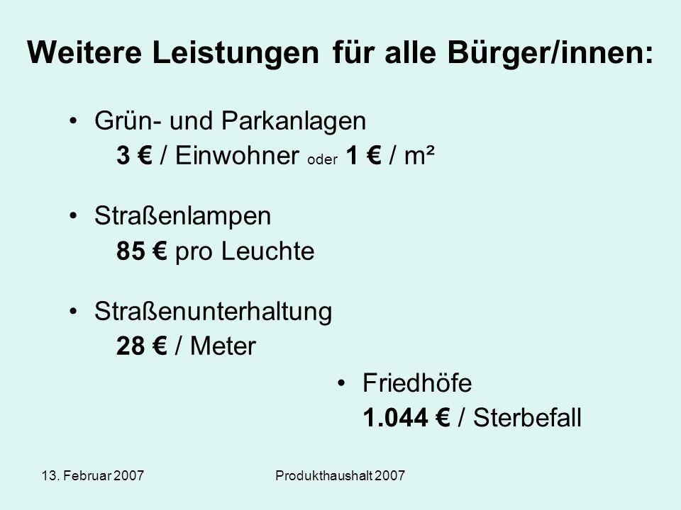 13. Februar 2007Produkthaushalt 2007 Weitere Leistungen für alle Bürger/innen: Grün- und Parkanlagen 3 € / Einwohner oder 1 € / m² Straßenlampen 85 €