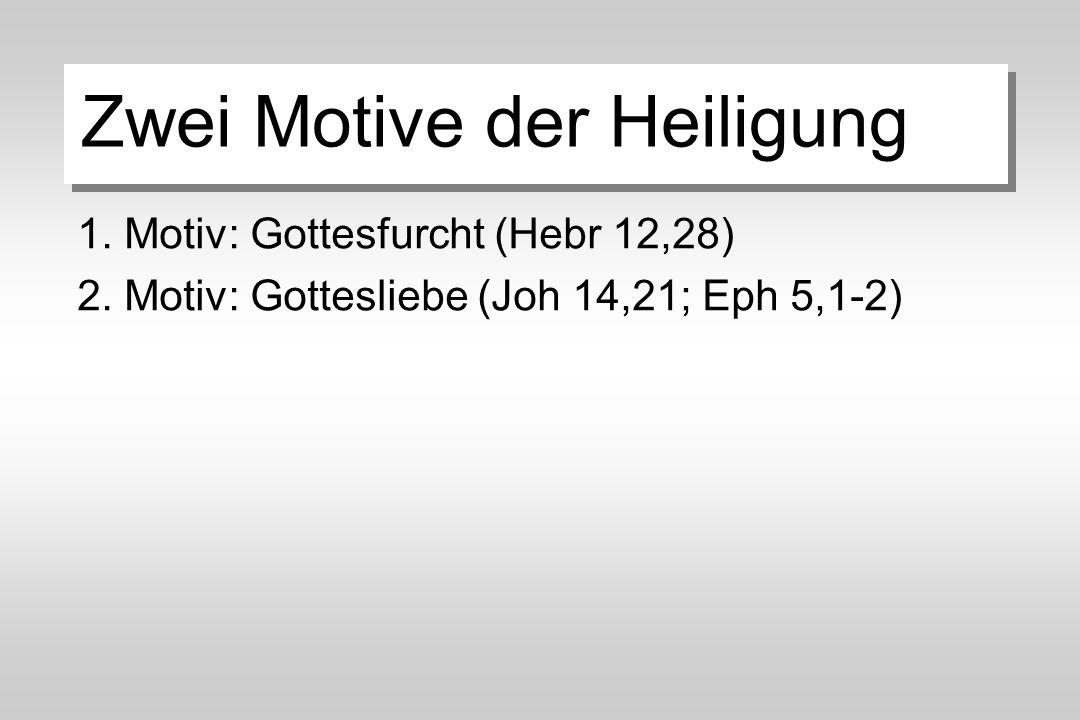 Zwei Motive der Heiligung 1. Motiv: Gottesfurcht (Hebr 12,28) 2.