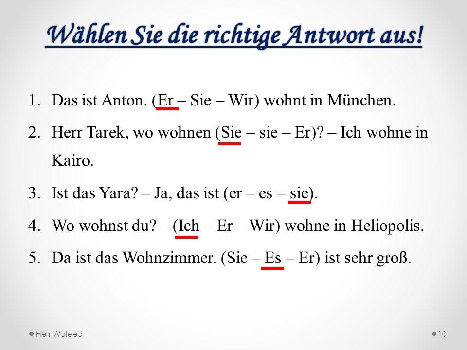 Wählen Sie die richtige Antwort aus!Wählen Sie die richtige Antwort aus! 1.Das ist Anton. (Er – Sie – Wir) wohnt in München. 2.Herr Tarek, wo wohnen (